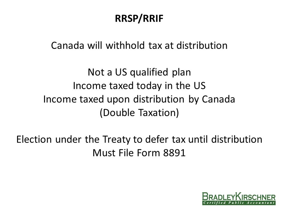 Common Compliance Issues RRSP/RRIF Canada will withhold tax at distribution Not a US qualified plan Income taxed today in the US Income taxed upon distribution by Canada (Double Taxation) Election under the Treaty to defer tax until distribution Must File Form 8891
