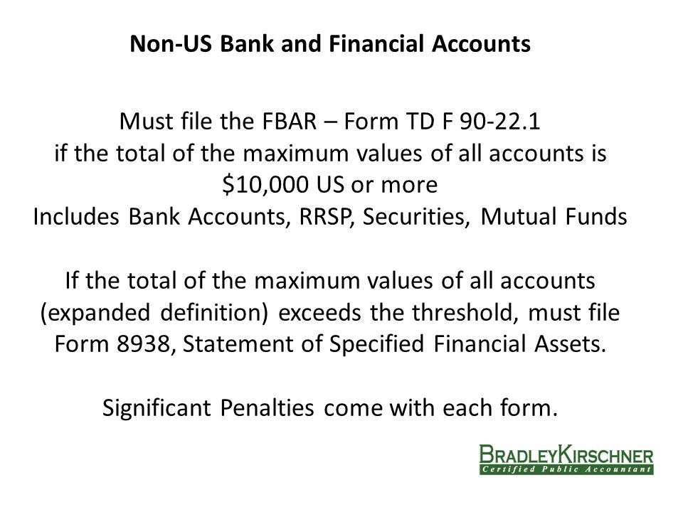Non-US Bank and Financial Accounts Must file the FBAR – Form TD F 90-22.1 if the total of the maximum values of all accounts is $10,000 US or more Includes Bank Accounts, RRSP, Securities, Mutual Funds If the total of the maximum values of all accounts (expanded definition) exceeds the threshold, must file Form 8938, Statement of Specified Financial Assets.