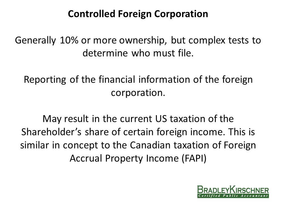 Controlled Foreign Corporation Generally 10% or more ownership, but complex tests to determine who must file.