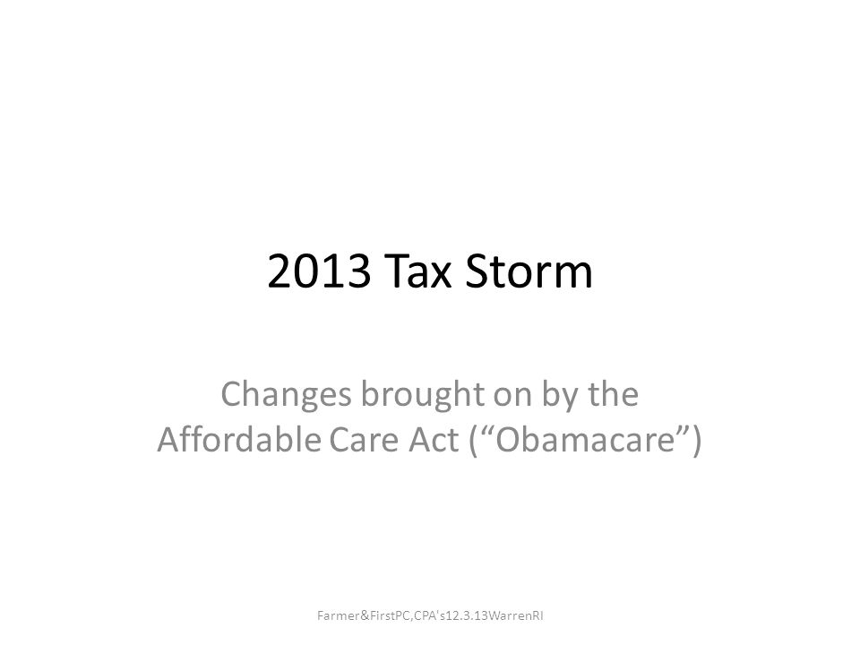2013 Tax Storm Changes brought on by the Affordable Care Act ( Obamacare ) Farmer&FirstPC,CPA s12.3.13WarrenRI