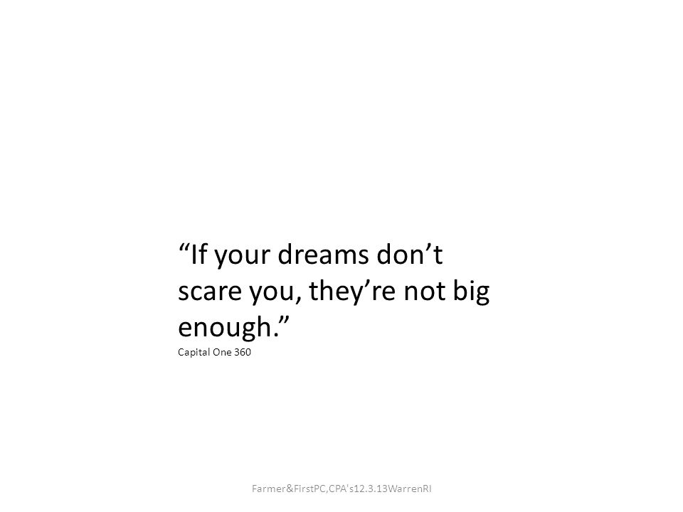 If your dreams don't scare you, they're not big enough. Capital One 360 Farmer&FirstPC,CPA s12.3.13WarrenRI