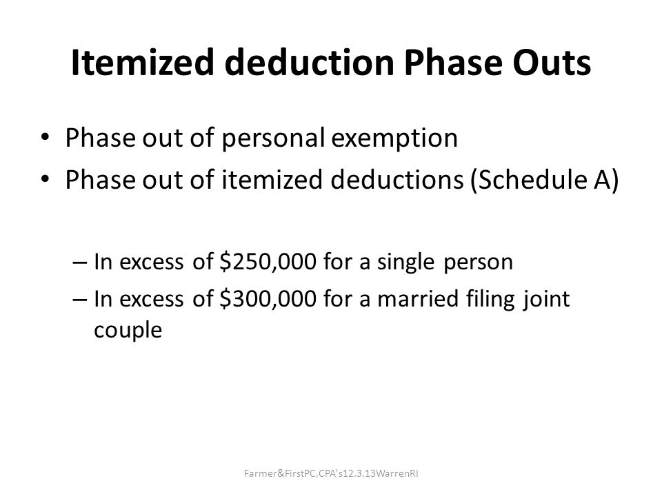 Itemized deduction Phase Outs Phase out of personal exemption Phase out of itemized deductions (Schedule A) – In excess of $250,000 for a single person – In excess of $300,000 for a married filing joint couple Farmer&FirstPC,CPA s12.3.13WarrenRI