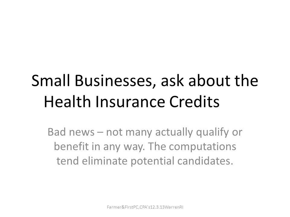 Small Businesses, ask aboutthe Health Insurance Credits Bad news – not many actually qualify or benefit in any way.