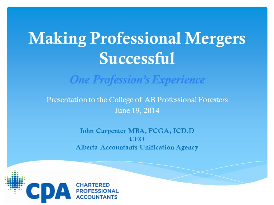 Making Professional Mergers Successful Presentation to the College of AB Professional Foresters June 19, 2014 John Carpenter MBA, FCGA, ICD.D CEO Albe