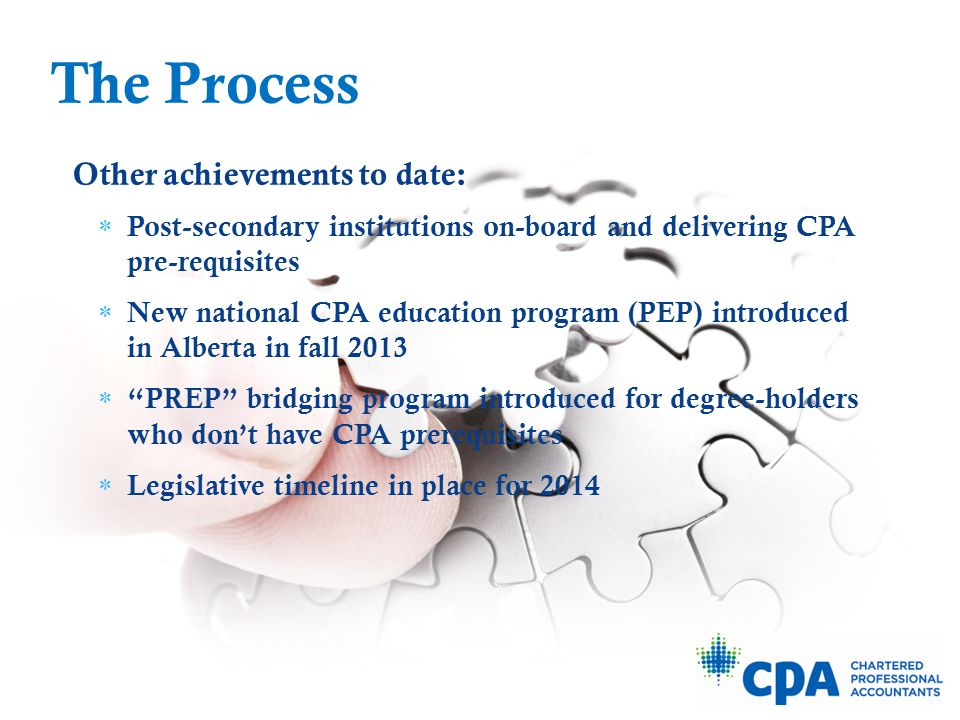 Other achievements to date:  Post-secondary institutions on-board and delivering CPA pre-requisites  New national CPA education program (PEP) introduced in Alberta in fall 2013  PREP bridging program introduced for degree-holders who don't have CPA prerequisites  Legislative timeline in place for 2014 The Process
