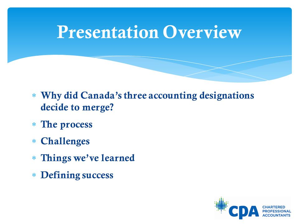  Why did Canada's three accounting designations decide to merge?  The process  Challenges  Things we've learned  Defining success Presentation Ov
