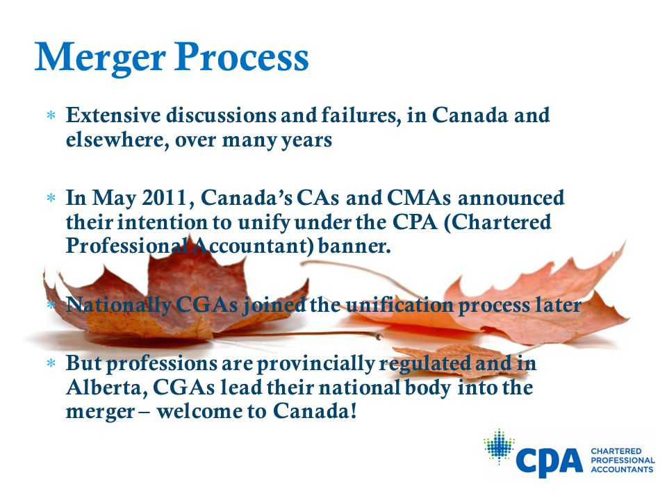 Extensive discussions and failures, in Canada and elsewhere, over many years  In May 2011, Canada's CAs and CMAs announced their intention to unify under the CPA (Chartered Professional Accountant) banner.