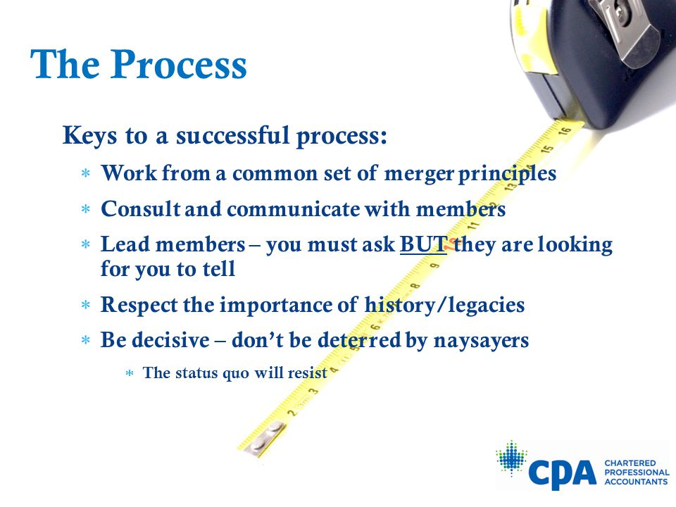 Keys to a successful process:  Work from a common set of merger principles  Consult and communicate with members  Lead members – you must ask BUT t