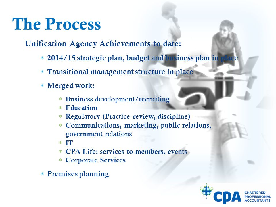 Other achievements to date:  Post-secondary institutions on-board and delivering CPA pre-requisites  New national CPA education program (PEP) introduced in Alberta in fall 2013  PREP bridging program introduced for degree-holders who don't have CPA prerequisites  Legislative timeline in place for 2014 The Process