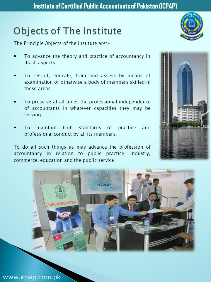 Institute of Certified Public Accountants of Pakistan (ICPAP) www.icpap.com.pk The Principle Objects of the Institute are:-  To advance the theory an