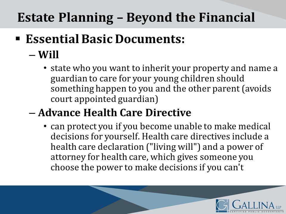 Estate Planning – Beyond the Financial  Essential Basic Documents: – Will state who you want to inherit your property and name a guardian to care for your young children should something happen to you and the other parent (avoids court appointed guardian) – Advance Health Care Directive can protect you if you become unable to make medical decisions for yourself.