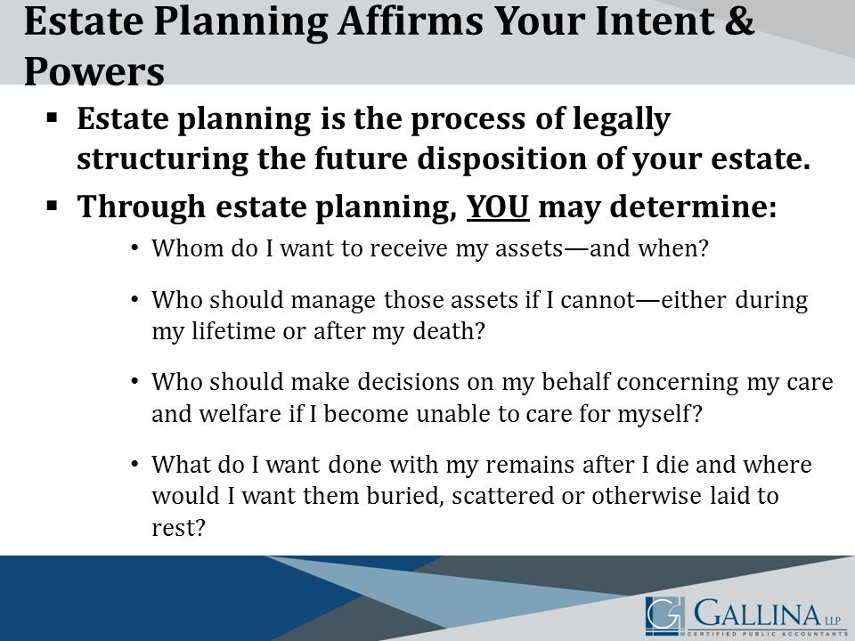 Estate Planning Affirms Your Intent & Powers  Estate planning is the process of legally structuring the future disposition of your estate.