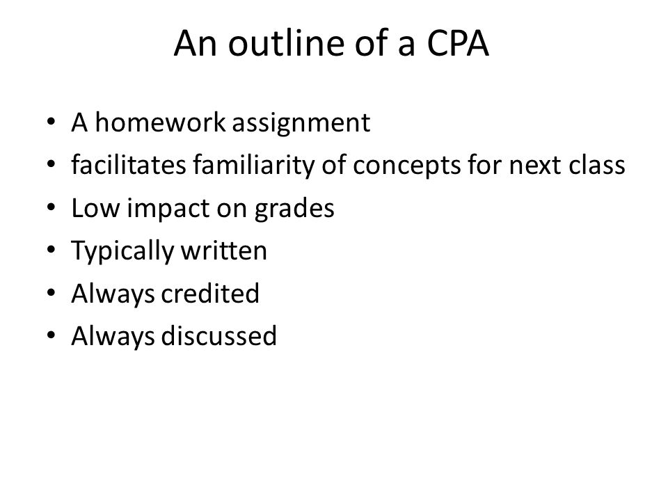 An outline of a CPA A homework assignment facilitates familiarity of concepts for next class Low impact on grades Typically written Always credited Al