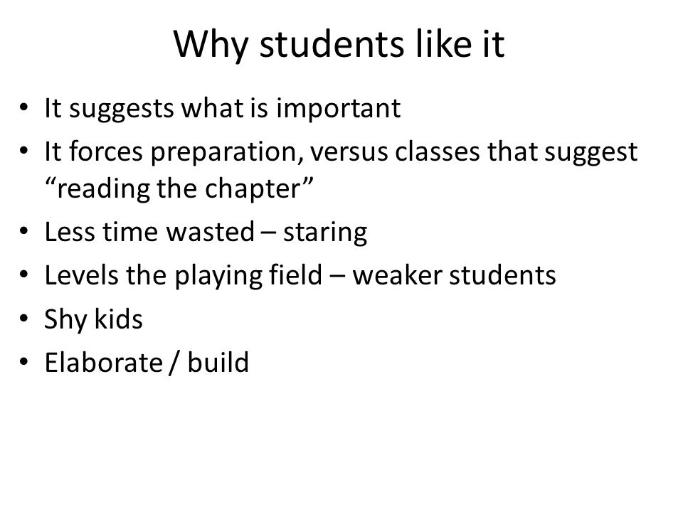 "Why students like it It suggests what is important It forces preparation, versus classes that suggest ""reading the chapter"" Less time wasted – staring"