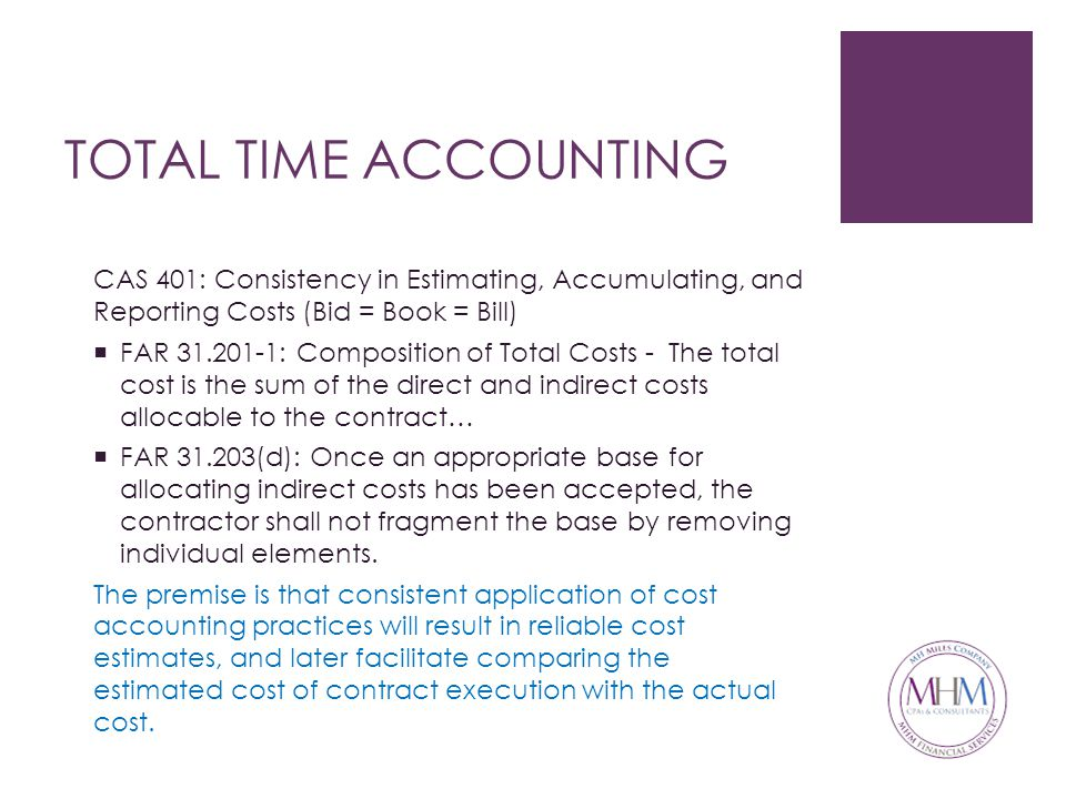 TOTAL TIME ACCOUNTING CAS 401: Consistency in Estimating, Accumulating, and Reporting Costs (Bid = Book = Bill)  FAR 31.201-1: Composition of Total Costs - The total cost is the sum of the direct and indirect costs allocable to the contract…  FAR 31.203(d): Once an appropriate base for allocating indirect costs has been accepted, the contractor shall not fragment the base by removing individual elements.