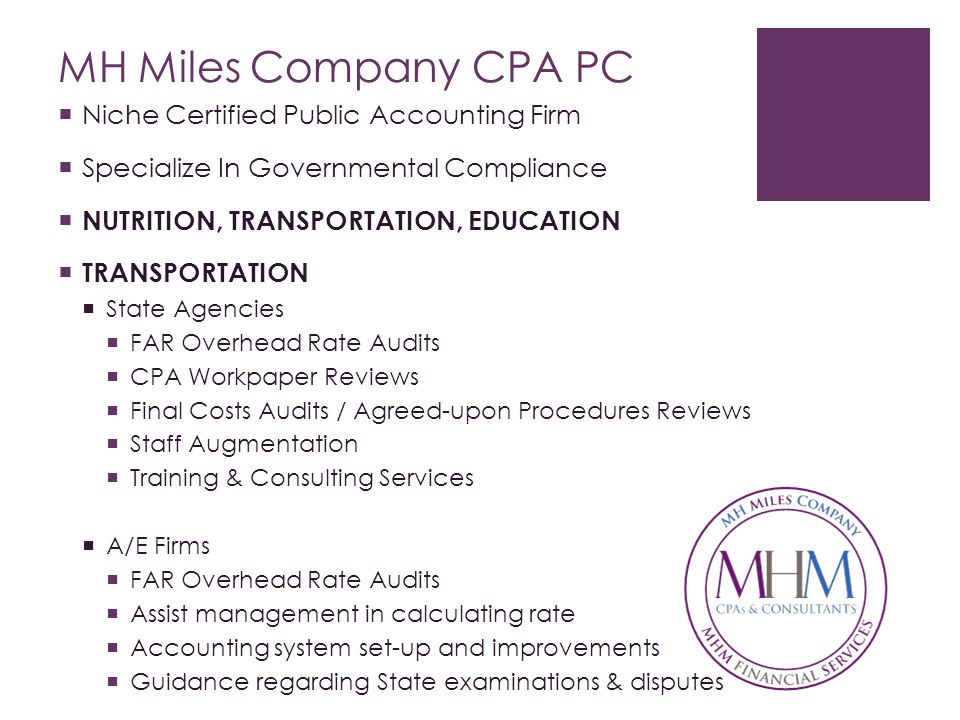 MH Miles Company CPA PC  Niche Certified Public Accounting Firm  Specialize In Governmental Compliance  NUTRITION, TRANSPORTATION, EDUCATION  TRANSPORTATION  State Agencies  FAR Overhead Rate Audits  CPA Workpaper Reviews  Final Costs Audits / Agreed-upon Procedures Reviews  Staff Augmentation  Training & Consulting Services  A/E Firms  FAR Overhead Rate Audits  Assist management in calculating rate  Accounting system set-up and improvements  Guidance regarding State examinations & disputes