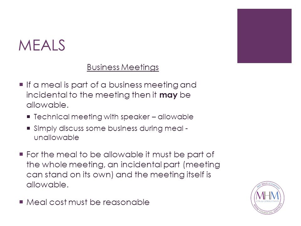 MEALS Business Meetings  If a meal is part of a business meeting and incidental to the meeting then it may be allowable.