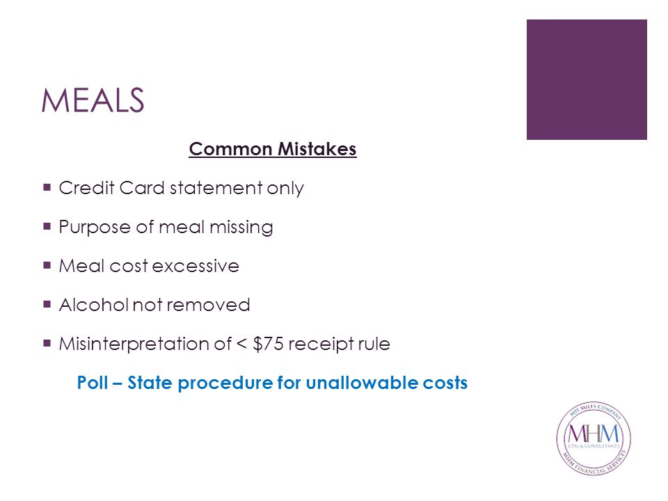 MEALS Common Mistakes  Credit Card statement only  Purpose of meal missing  Meal cost excessive  Alcohol not removed  Misinterpretation of < $75 receipt rule Poll – State procedure for unallowable costs