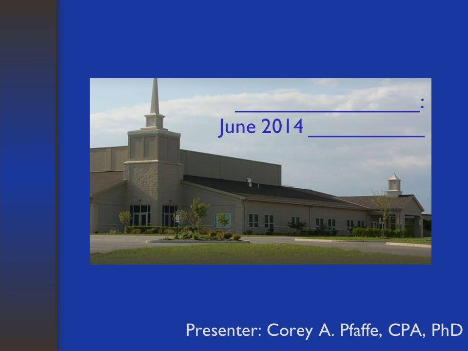 ________________: June 2014 __________ Presenter: Corey A. Pfaffe, CPA, PhD