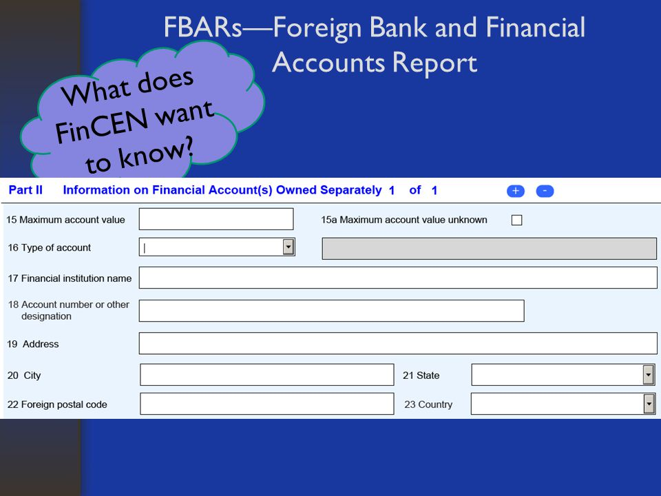 What does FinCEN want to know? FBARs—Foreign Bank and Financial Accounts Report