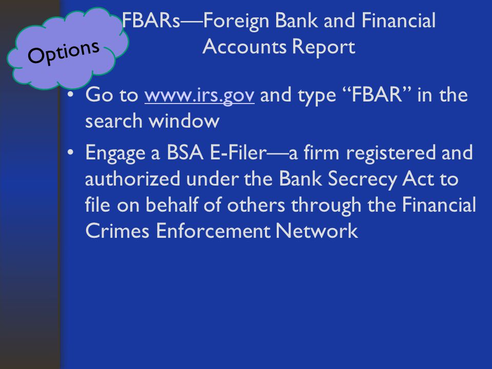 Options FBARs—Foreign Bank and Financial Accounts Report Go to www.irs.gov and type FBAR in the search windowwww.irs.gov Engage a BSA E-Filer—a firm registered and authorized under the Bank Secrecy Act to file on behalf of others through the Financial Crimes Enforcement Network