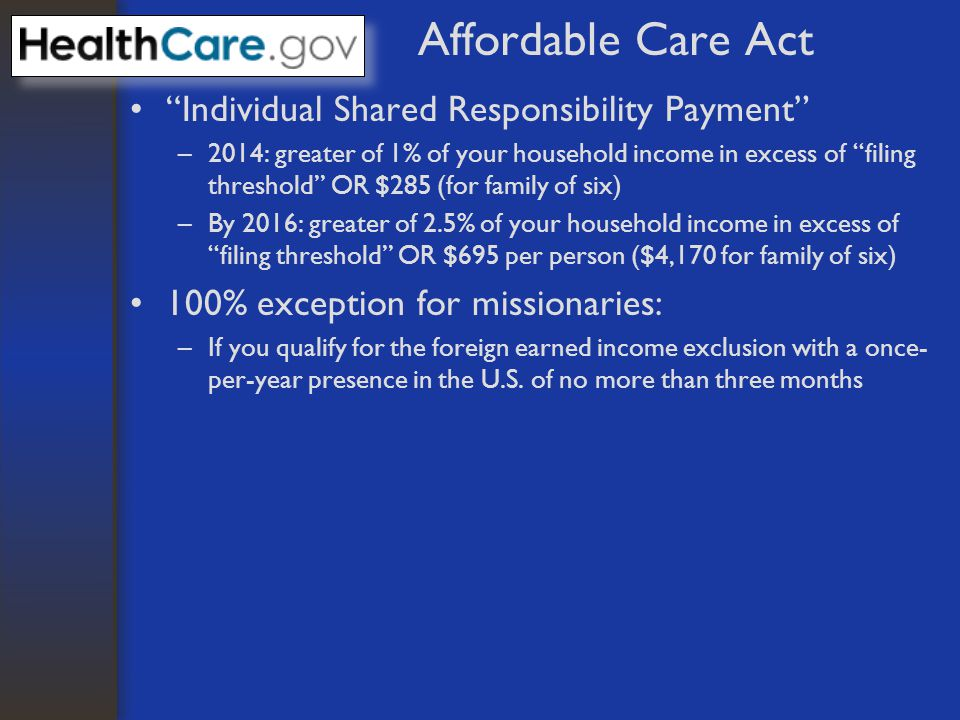 Affordable Care Act Individual Shared Responsibility Payment –2014: greater of 1% of your household income in excess of filing threshold OR $285 (for family of six) –By 2016: greater of 2.5% of your household income in excess of filing threshold OR $695 per person ($4,170 for family of six) 100% exception for missionaries: –If you qualify for the foreign earned income exclusion with a once- per-year presence in the U.S.