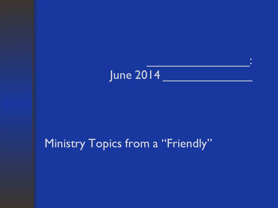 _______________: June 2014 _____________ Ministry Topics from a Friendly