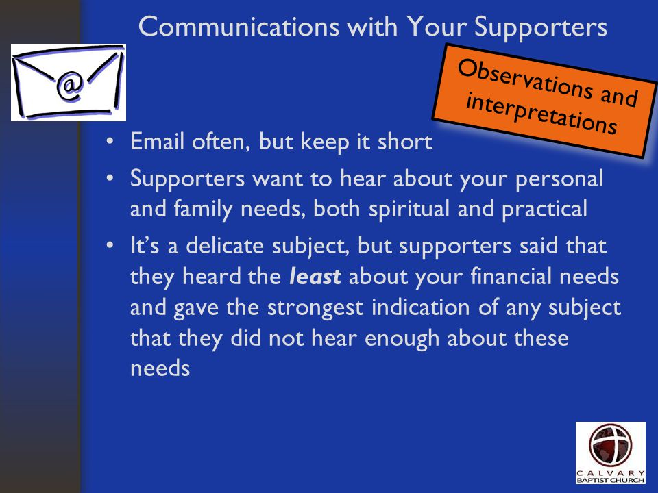 Communications with Your Supporters Email often, but keep it short Supporters want to hear about your personal and family needs, both spiritual and pr