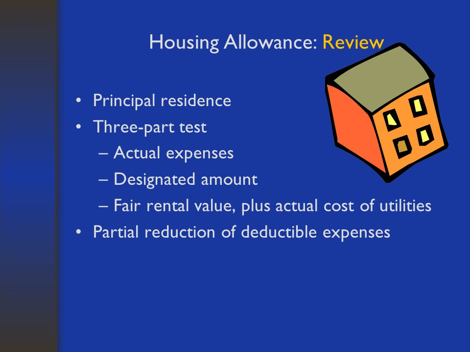 Housing Allowance: Review Principal residence Three-part test –Actual expenses –Designated amount –Fair rental value, plus actual cost of utilities Partial reduction of deductible expenses