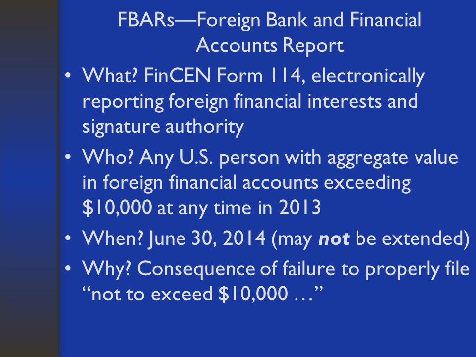 FBARs—Foreign Bank and Financial Accounts Report What? FinCEN Form 114, electronically reporting foreign financial interests and signature authority W