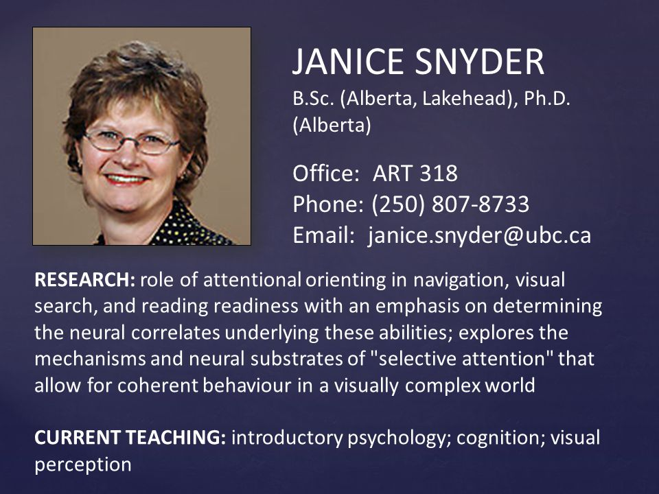 JANICE SNYDER B.Sc. (Alberta, Lakehead), Ph.D. (Alberta) Office: ART 318 Phone: (250) 807-8733 Email: janice.snyder@ubc.ca RESEARCH: role of attention
