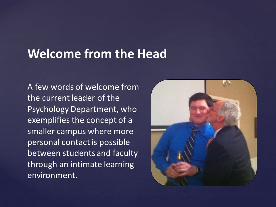 Welcome from the Head A few words of welcome from the current leader of the Psychology Department, who exemplifies the concept of a smaller campus where more personal contact is possible between students and faculty through an intimate learning environment.