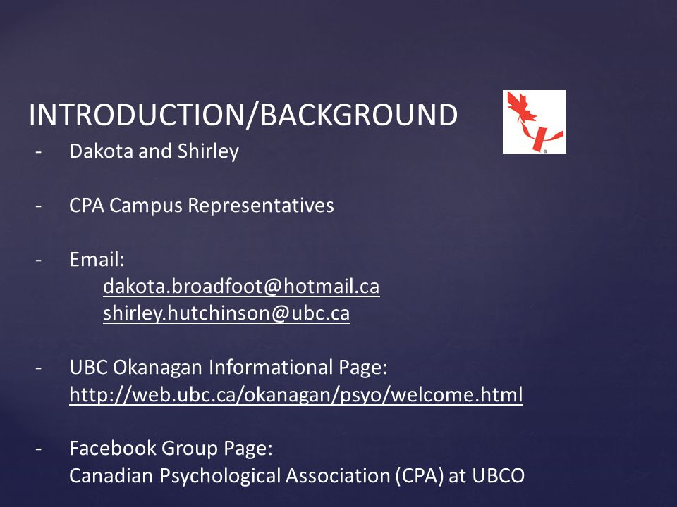INTRODUCTION/BACKGROUND -Dakota and Shirley -CPA Campus Representatives -Email: dakota.broadfoot@hotmail.ca shirley.hutchinson@ubc.ca -UBC Okanagan Informational Page: http://web.ubc.ca/okanagan/psyo/welcome.html -Facebook Group Page: Canadian Psychological Association (CPA) at UBCO