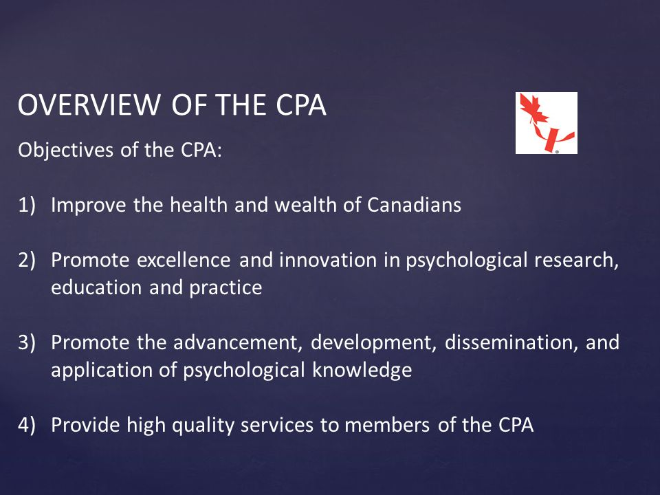 OVERVIEW OF THE CPA Objectives of the CPA: 1)Improve the health and wealth of Canadians 2)Promote excellence and innovation in psychological research, education and practice 3)Promote the advancement, development, dissemination, and application of psychological knowledge 4)Provide high quality services to members of the CPA