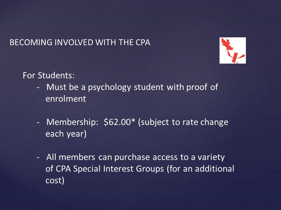 BECOMING INVOLVED WITH THE CPA For Students: - Must be a psychology student with proof of enrolment - Membership: $62.00* (subject to rate change each year) - All members can purchase access to a variety of CPA Special Interest Groups (for an additional cost)