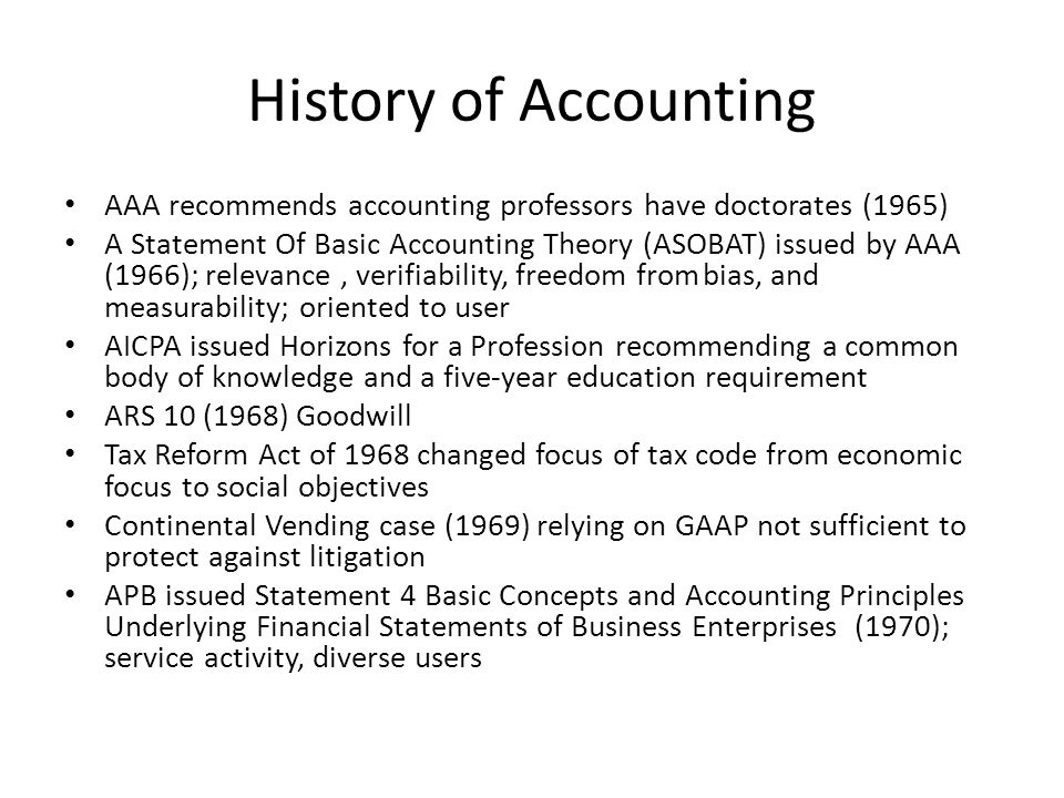 History of Accounting AAA recommends accounting professors have doctorates (1965) A Statement Of Basic Accounting Theory (ASOBAT) issued by AAA (1966); relevance, verifiability, freedom frombias, and measurability; oriented to user AICPA issued Horizons for a Profession recommending a common body of knowledge and a five-year education requirement ARS 10 (1968) Goodwill Tax Reform Act of 1968 changed focus of tax code from economic focus to social objectives Continental Vending case (1969) relying on GAAP not sufficient to protect against litigation APB issued Statement 4 Basic Concepts and Accounting Principles Underlying Financial Statements of Business Enterprises (1970); service activity, diverse users