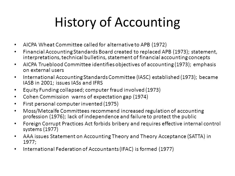 History of Accounting AICPA Wheat Committee called for alternative to APB (1972) Financial Accounting Standards Board created to replaced APB (1973); statement, interpretations, technical bulletins, statement of financial accounting concepts AICPA Trueblood Committee identifies objectives of accounting (1973); emphasis on external users International Accounting Standards Committee (IASC) established (1973); became IASB in 2001; issues IASs and IFRS Equity Funding collapsed; computer fraud involved (1973) Cohen Commission warns of expectation gap (1974) First personal computer invented (1975) Moss/Metcalfe Committees recommend increased regulation of accounting profession (1976); lack of independence and failure to protect the public Foreign Corrupt Practices Act forbids bribery and requires effective internal control systems (1977) AAA issues Statement on Accounting Theory and Theory Acceptance (SATTA) in 1977; International Federation of Accountants (IFAC) is formed (1977)