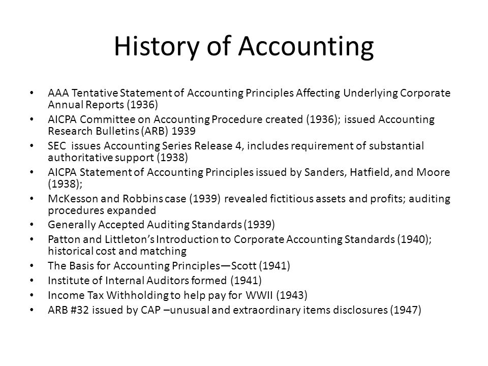 History of Accounting AAA Tentative Statement of Accounting Principles Affecting Underlying Corporate Annual Reports (1936) AICPA Committee on Accounting Procedure created (1936); issued Accounting Research Bulletins (ARB) 1939 SEC issues Accounting Series Release 4, includes requirement of substantial authoritative support (1938) AICPA Statement of Accounting Principles issued by Sanders, Hatfield, and Moore (1938); McKesson and Robbins case (1939) revealed fictitious assets and profits; auditing procedures expanded Generally Accepted Auditing Standards (1939) Patton and Littleton's Introduction to Corporate Accounting Standards (1940); historical cost and matching The Basis for Accounting Principles—Scott (1941) Institute of Internal Auditors formed (1941) Income Tax Withholding to help pay for WWII (1943) ARB #32 issued by CAP –unusual and extraordinary items disclosures (1947)