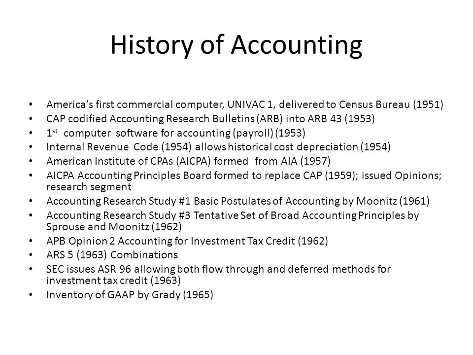 History of Accounting America's first commercial computer, UNIVAC 1, delivered to Census Bureau (1951) CAP codified Accounting Research Bulletins (ARB) into ARB 43 (1953) 1 st computer software for accounting (payroll) (1953) Internal Revenue Code (1954) allows historical cost depreciation (1954) American Institute of CPAs (AICPA) formed from AIA (1957) AICPA Accounting Principles Board formed to replace CAP (1959); issued Opinions; research segment Accounting Research Study #1 Basic Postulates of Accounting by Moonitz (1961) Accounting Research Study #3 Tentative Set of Broad Accounting Principles by Sprouse and Moonitz (1962) APB Opinion 2 Accounting for Investment Tax Credit (1962) ARS 5 (1963) Combinations SEC issues ASR 96 allowing both flow through and deferred methods for investment tax credit (1963) Inventory of GAAP by Grady (1965)