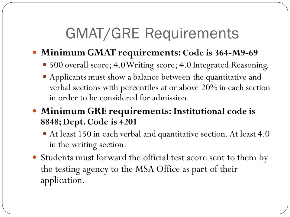 GMAT/GRE Requirements Minimum GMAT requirements: Code is 364-M9-69 500 overall score; 4.0 Writing score; 4.0 Integrated Reasoning. Applicants must sho