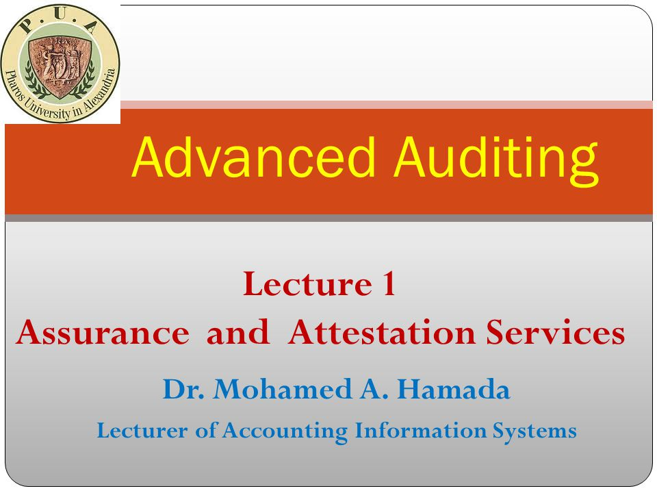 Dr. Mohamed A. Hamada Lecturer of Accounting Information Systems Advanced Auditing Lecture 1 Assurance and Attestation Services