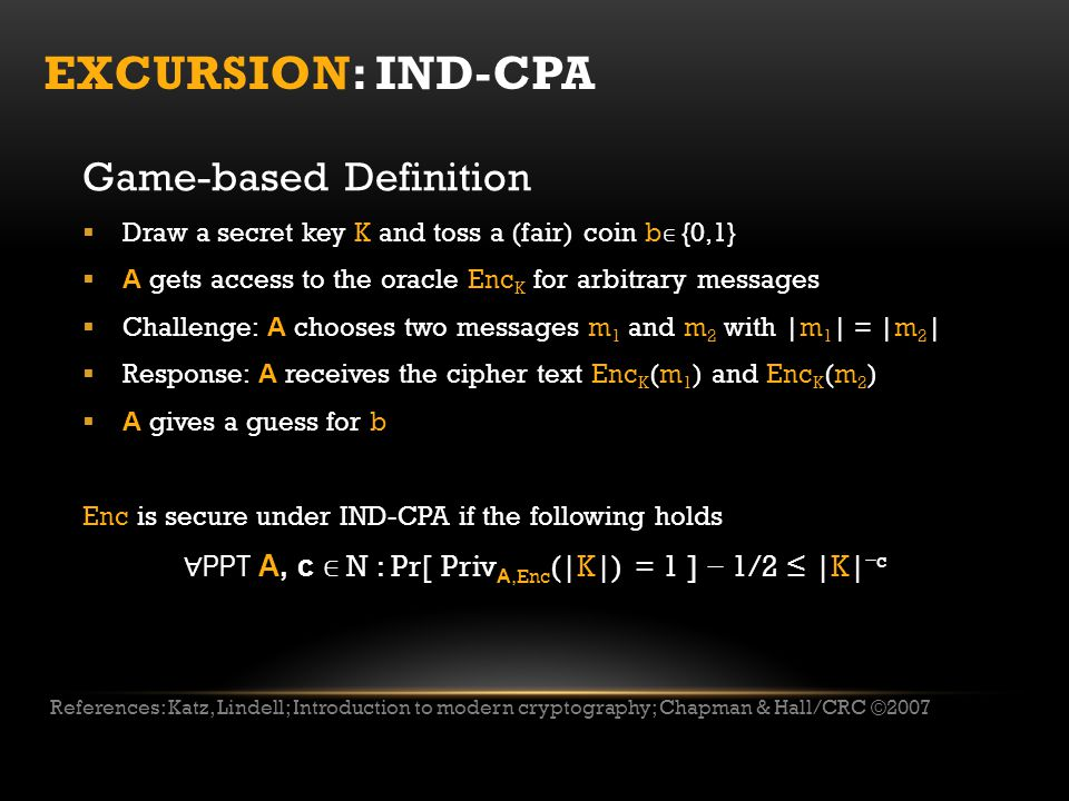 EXCURSION: IND-CPA Game-based Definition  Draw a secret key K and toss a (fair) coin b ∈ {0,1}  A gets access to the oracle Enc K for arbitrary messages  Challenge: A chooses two messages m 1 and m 2 with |m 1 | = |m 2 |  Response: A receives the cipher text Enc K (m 1 ) and Enc K (m 2 )  A gives a guess for b Enc is secure under IND-CPA if the following holds ∀ PPT A, c ∈ N : Pr[ Priv A,Enc (|K|) = 1 ] − 1/2 ≤ |K| − c References: Katz, Lindell; Introduction to modern cryptography; Chapman & Hall/CRC ©2007