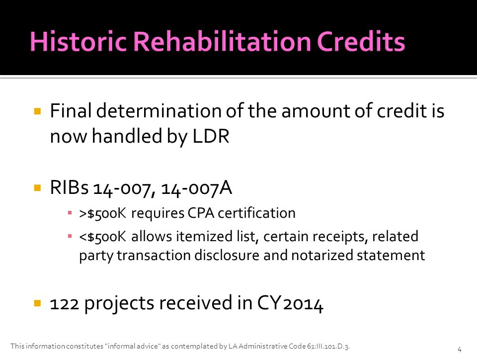  Final determination of the amount of credit is now handled by LDR  RIBs 14-007, 14-007A ▪ >$500K requires CPA certification ▪ <$500K allows itemized list, certain receipts, related party transaction disclosure and notarized statement  122 projects received in CY2014 This information constitutes informal advice as contemplated by LA Administrative Code 61:III.101.D.3.