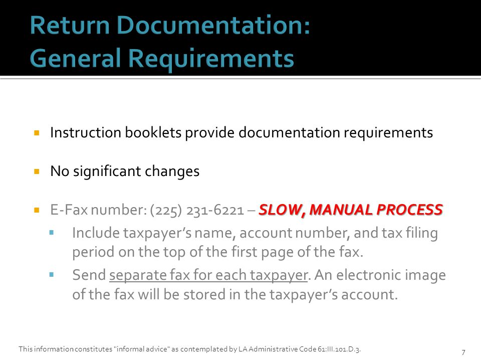  Instruction booklets provide documentation requirements  No significant changes SLOW, MANUAL PROCESS  E-Fax number: (225) 231-6221 – SLOW, MANUAL PROCESS  Include taxpayer's name, account number, and tax filing period on the top of the first page of the fax.