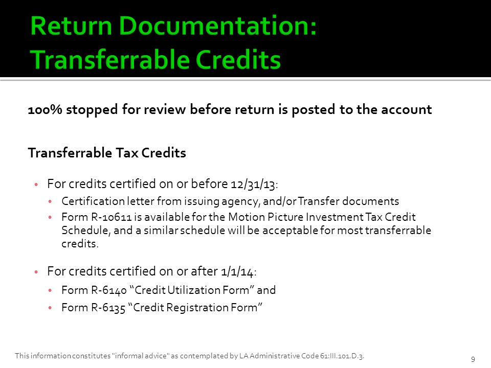 100% stopped for review before return is posted to the account Transferrable Tax Credits For credits certified on or before 12/31/13: Certification letter from issuing agency, and/or Transfer documents Form R-10611 is available for the Motion Picture Investment Tax Credit Schedule, and a similar schedule will be acceptable for most transferrable credits.