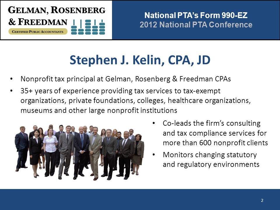 National PTA's Form 990-EZ 2012 National PTA Conference Stephen J. Kelin, CPA, JD 2 Co-leads the firm's consulting and tax compliance services for mor