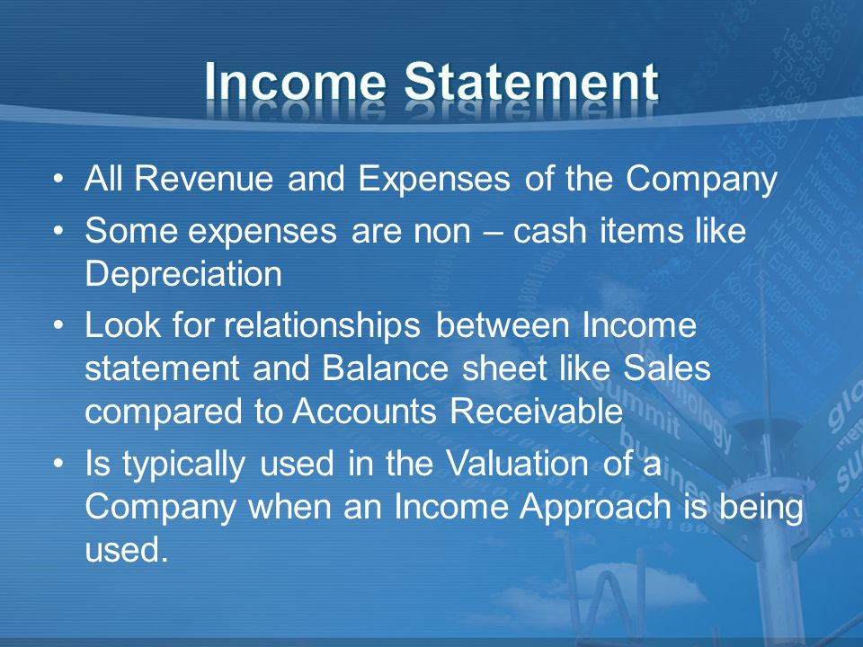 All Revenue and Expenses of the Company Some expenses are non – cash items like Depreciation Look for relationships between Income statement and Balance sheet like Sales compared to Accounts Receivable Is typically used in the Valuation of a Company when an Income Approach is being used.