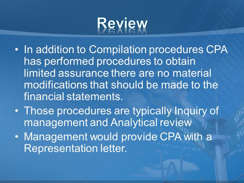 In addition to Compilation procedures CPA has performed procedures to obtain limited assurance there are no material modifications that should be made to the financial statements.