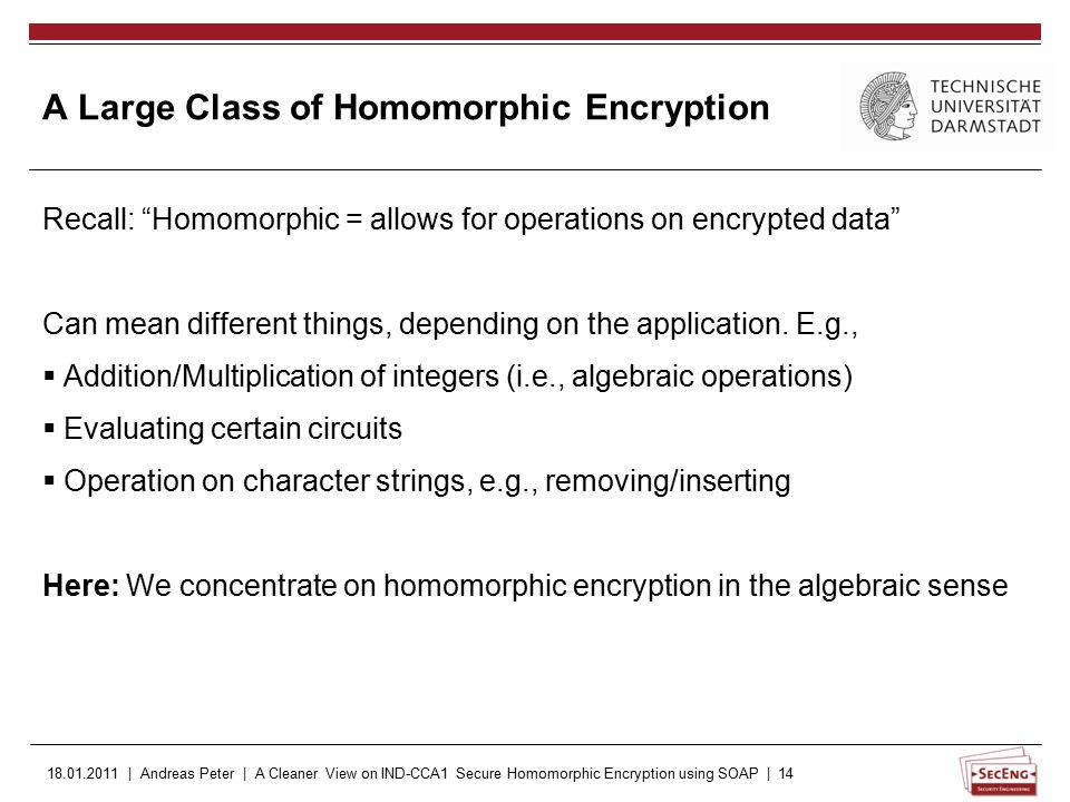 18.01.2011 | Andreas Peter | A Cleaner View on IND-CCA1 Secure Homomorphic Encryption using SOAP | 14 Recall: Homomorphic = allows for operations on encrypted data Can mean different things, depending on the application.