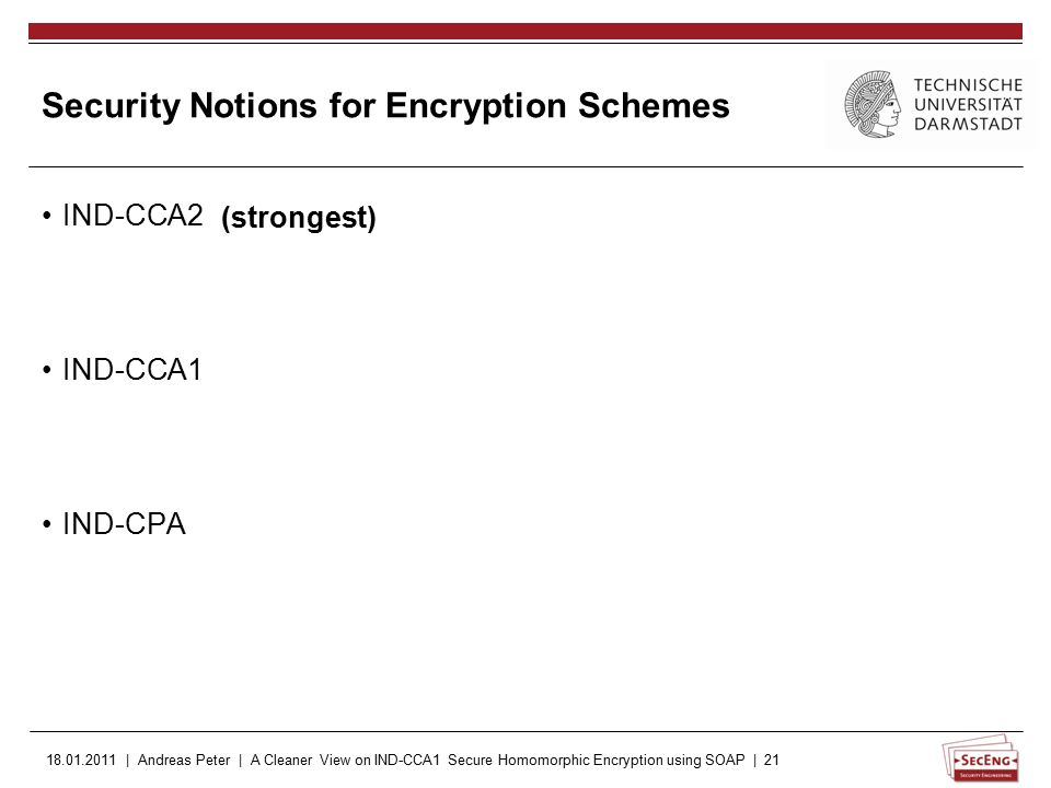 18.01.2011 | Andreas Peter | A Cleaner View on IND-CCA1 Secure Homomorphic Encryption using SOAP | 21 Security Notions for Encryption Schemes IND-CCA2 IND-CCA1 IND-CPA (strongest)